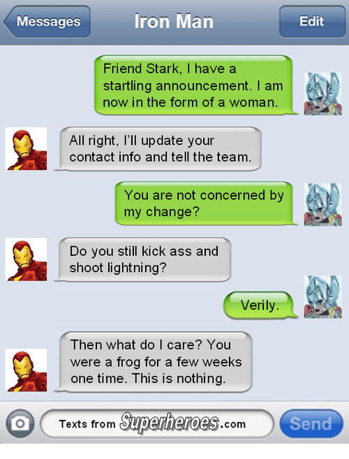 Texts From Superheros: Iron Man  Edit  Messages  Friend Stark, I have a  startling announcement. am  now in the form of a woman.  All right, I'll update your  contact info and tell the team.  You are not concerned by  my change?  Do you still kick ass and  shoot lightning?  Verily  Then what do I care? You  were a frog for a few weeks  one time. his is nothing  Texts from  Superheroes  Send  Com