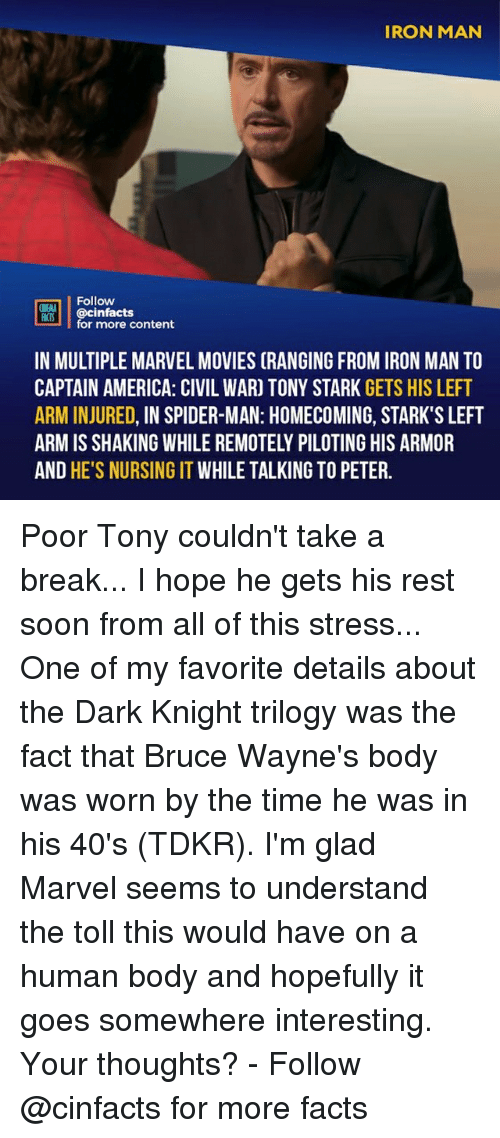 dark knight: IRON MAN  Follow  ONEALA  ocinfactsontont  for more content  IN MULTIPLE MARVEL MOVIES (RANGING FROM IRON MAN TO  CAPTAIN AMERICA: CIVIL WAR) TONY STARK GETS HIS LEFT  ARM INJURED, IN SPIDER-MAN: HOMECOMING, STARK'S LEFT  ARM IS SHAKING WHILE REMOTELY PILOTING HIS ARMOR  AND HE'S NURSING IT WHILE TALKING TO PETER. Poor Tony couldn't take a break... I hope he gets his rest soon from all of this stress... One of my favorite details about the Dark Knight trilogy was the fact that Bruce Wayne's body was worn by the time he was in his 40's (TDKR). I'm glad Marvel seems to understand the toll this would have on a human body and hopefully it goes somewhere interesting. Your thoughts?⠀ -⠀ Follow @cinfacts for more facts