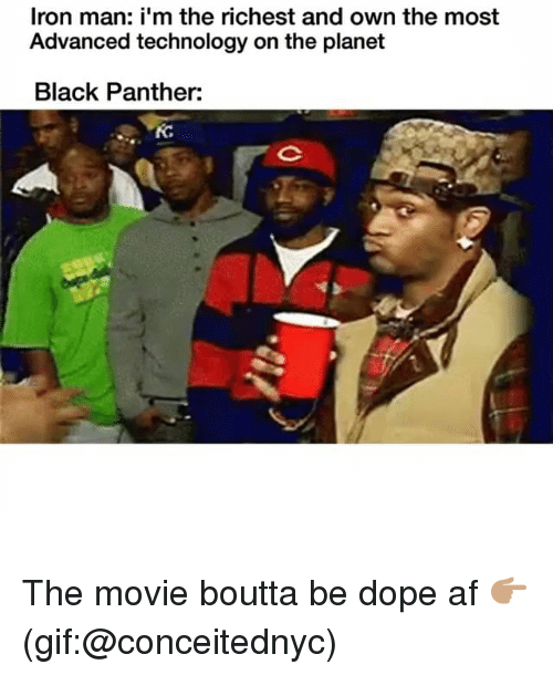 Af, Dope, and Funny: Iron man: i'm the richest and own the most  Advanced technology on the planet  Black Panther: The movie boutta be dope af 👉🏽(gif:@conceitednyc)