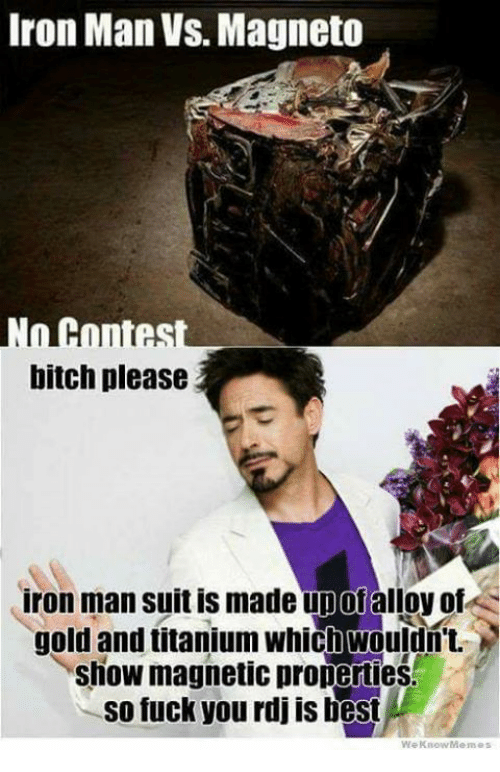 We Know Meme: Iron Man VS Magneto  Hones  bitch please  iron man suit is made upofalloy of  gold and titanium which Wouldn't.  show magnetic properties  So fuck you rdj is best  We Know Memes