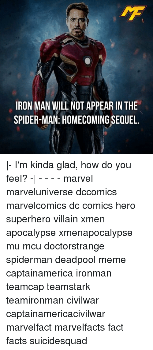 Facts, Iron Man, and Meme: IRON MAN WILL NOT APPEAR IN THE  SPIDER-MAN: HOMECOMING SEQUEL. |- I'm kinda glad, how do you feel? -| - - - - marvel marveluniverse dccomics marvelcomics dc comics hero superhero villain xmen apocalypse xmenapocalypse mu mcu doctorstrange spiderman deadpool meme captainamerica ironman teamcap teamstark teamironman civilwar captainamericacivilwar marvelfact marvelfacts fact facts suicidesquad