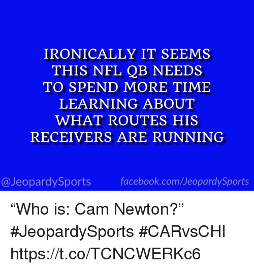 "Cam Newton, Facebook, and Nfl: IRONICALLY IT SEEMS  THIS NFL QB NEEDS  TO SPEND MORE TIME  LEARNING ABOUT  WHAT ROUTES HIS  RECEIVERS ARE RUNNING  @JeopardySports facebook.com/JeopardySports ""Who is: Cam Newton?"" #JeopardySports #CARvsCHI https://t.co/TCNCWERKc6"