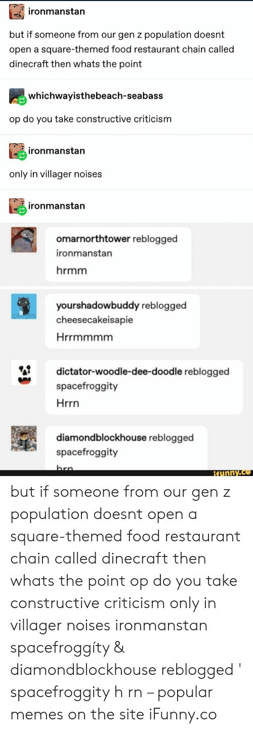 Criticism: ironmanstan  but if someone from our gen z population doesnt  open a square-themed food restaurant chain called  dinecraft then whats the point  whichwayisthebeach-seabass  op do you take constructive criticism  ironmanstan  only in villager noises  ironmanstan  omarnorthtower reblogged  ironmanstan  hrmm  yourshadowbuddy reblogged  cheesecakeisapie  Hrrmmmm  dictator-woodle-dee-dood le reblogged  spacefroggity  Hrrn  diamondblockhouse reblogged  spacefroggity  hrn  ifunny.co but if someone from our gen z population doesnt open a square-themed food restaurant chain called dinecraft then whats the point op do you take constructive criticism only in villager noises ironmanstan spacefroggíty & diamondblockhouse reblogged ' spacefroggity h rn – popular memes on the site iFunny.co
