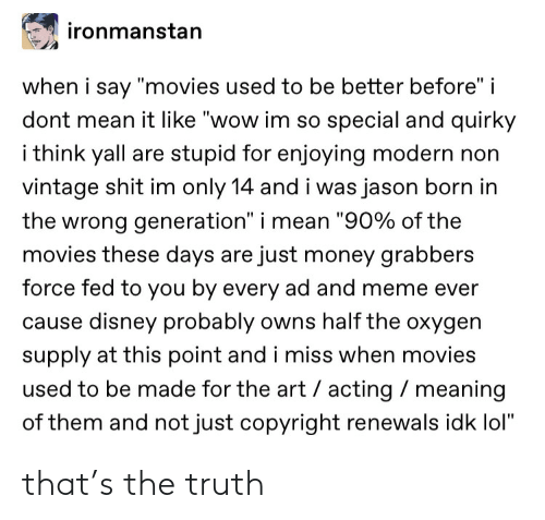 """copyright: ironmanstan  when i say """"movies used to be better before"""" i  dont mean it like """"wow im so special and quirky  i think yall are stupid for enjoying modern non  vintage shit im only 14 and i was jason born in  the wrong generation"""" i mean """"90% of the  movies these days are just money grabbers  force fed to you by every ad and meme ever  cause disney probably owns half the oxygen  supply at this point and i miss when movies  used to be made for the art acting meaning  of them and not just copyright renewals idk lol"""" that's the truth"""