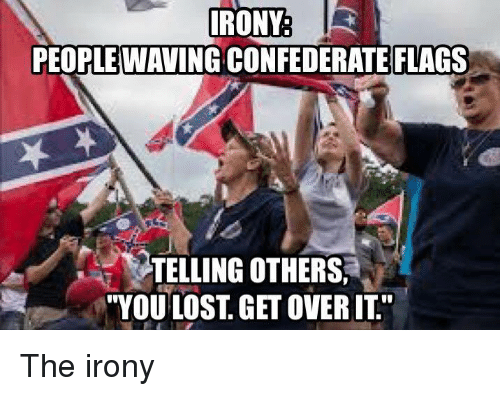 IRONY PEOPLE WAVING CONFEDERATE FLAGS TELLING OTHERS YOU ...