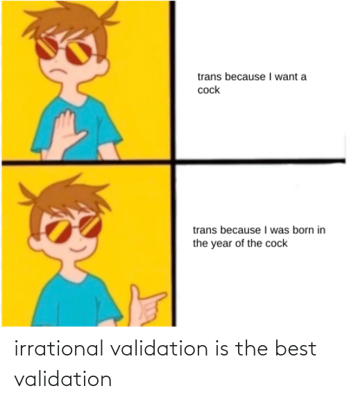 Best, The Best, and Irrational: irrational validation is the best validation
