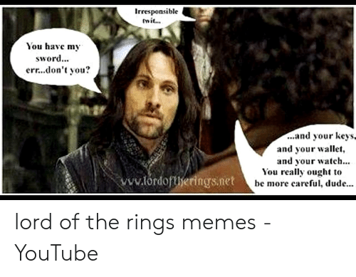 Funny Lord Of The Rings: Irresponsible  mit...  You havc m,  sword...  err...don't you?  ...and your KeyS,  and your wallet,  and your watch...  You really ought t<o  be more careful, dude  ww.tdorings.net he mo lord of the rings memes - YouTube