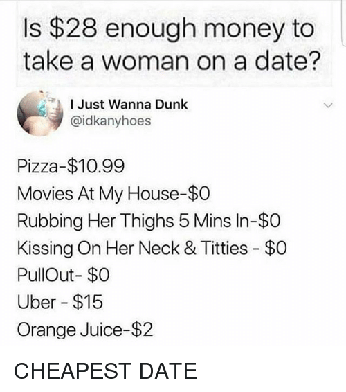 Dunk, Juice, and Memes: Is $28 enough money to  take a woman on a date?  l Just Wanna Dunk  @idkanyhoes  Pizza-$10.99  Movies At My House-$O  Rubbing Her Thighs 5 Mins In-$O  Kissing On Her Neck & Titties - $O  PullOut- $O  Uber $15  Orange Juice-$2 CHEAPEST DATE