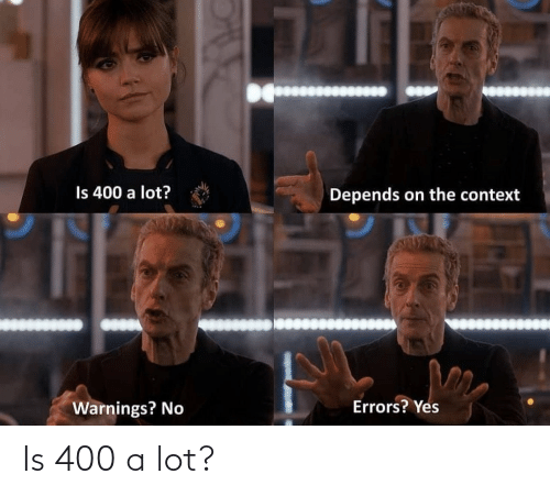 Errors: Is 400 a lot?  Depends on the context  Errors? Yes  Warnings? No Is 400 a lot?