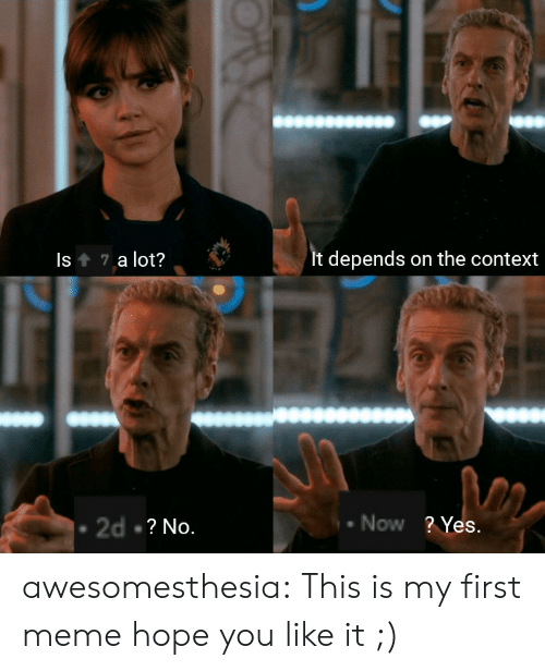 You Like It: Is 7 a lot?  It depends on the context  Now ? Yes.  2d ? No. awesomesthesia:  This is my first meme hope you like it ;)