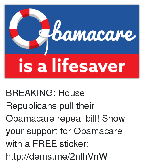 Memes, 🤖, and Bill: is a lifesaver BREAKING: House Republicans pull their Obamacare repeal bill!  Show your support for Obamacare with a FREE sticker: http://dems.me/2nlhVnW
