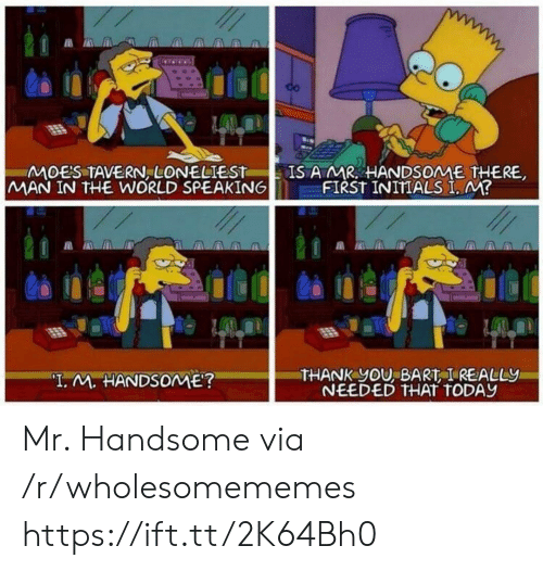 """Bart: IS A MR HANDSOME THERE,  FIRST INITIALS I, M?  MOES TAVERN, LONELIEST  MAN IN THE WORLD SPEAKING  THANK yOU, BART I REALLY  NEEDED THAT TODAY  """"I. M. HANDSOME? Mr. Handsome via /r/wholesomememes https://ift.tt/2K64Bh0"""