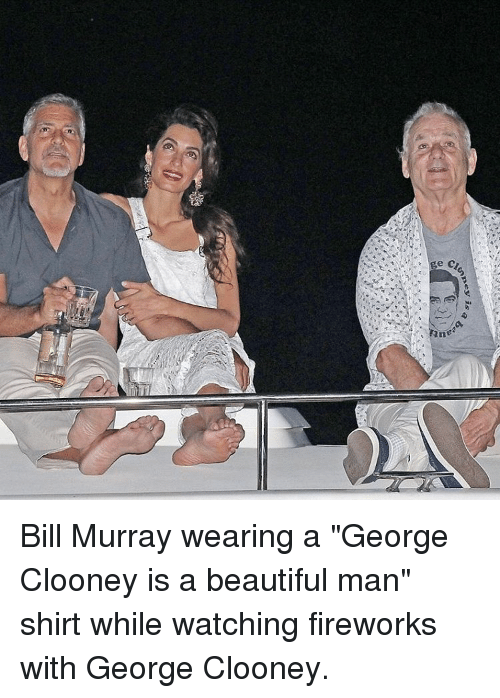 "Memes, Bill Murray, and 🤖: is  ally ""can  uti, ..  10 a Bill Murray wearing a ""George Clooney is a beautiful man"" shirt while watching fireworks with George Clooney."