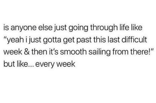 "Dank, Life, and Smooth: is anyone else just going through life like  ""yeah i just gotta get past this last difficult  week & then it's smooth sailing from there!""  but like... every weelk"