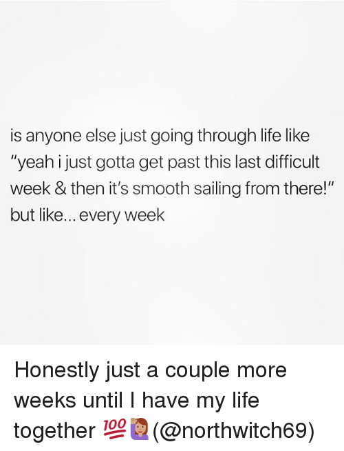 """Life, Memes, and Smooth: is anyone else just going through life like  """"yeah just gotta get past this last difficult  week & then it's smooth sailing from there!""""  but like... every week Honestly just a couple more weeks until I have my life together 💯🙋🏽♀️(@northwitch69)"""