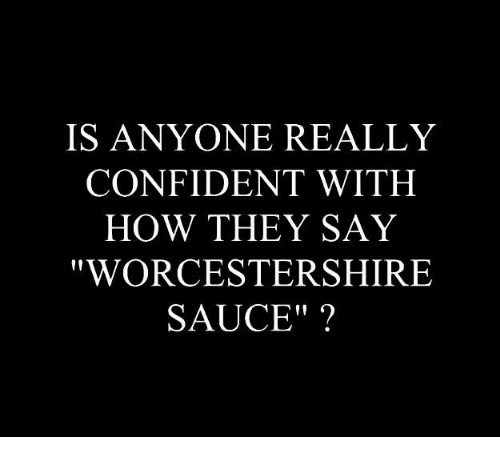 Saucing: IS ANYONE REALLY  CONFIDENT WITH  HOW THEY SAY  WORCESTERSHIRE  SAUCE""