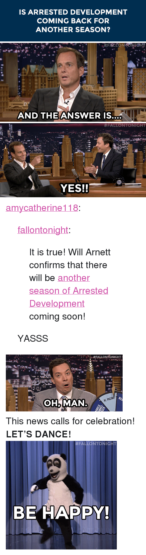"""arrested development: IS ARRESTED DEVELOPMENT  COMING BACK FOR  ANOTHER SEASON?   AND THE ANSWERIS.   #FALLONTONIGHT  YES!! <p><a class=""""tumblr_blog"""" href=""""http://amycatherine118.tumblr.com/post/94308432425/fallontonight-it-is-true-will-arnett-confirms"""" target=""""_blank"""">amycatherine118</a>:</p> <blockquote> <p><a class=""""tumblr_blog"""" href=""""http://fallontonight.tumblr.com/post/94207322024/it-is-true-will-arnett-confirms-that-there-will"""" target=""""_blank"""">fallontonight</a>:</p> <blockquote> <p>It is true! Will Arnett confirms that there will be <a href=""""https://www.youtube.com/watch?v=Esyx4oLghwo&amp;list=UU8-Th83bH_thdKZDJCrn88g"""" target=""""_blank"""">another season of Arrested Development</a> coming soon!</p> </blockquote> <p>YASSS</p> </blockquote> <p><img alt="""""""" src=""""https://78.media.tumblr.com/a288b6afce29b4ca94a4d98a2cf60260/tumblr_n8jzt6OrZK1tv4k5po1_400.gif""""/></p> <p>This news calls for celebration! <strong>LET&rsquo;S DANCE!</strong></p> <p><img alt="""""""" src=""""https://78.media.tumblr.com/3a3a96fd61346a36d89bf74df6827a50/tumblr_inline_n8re8svyMa1qgt12i.gif""""/></p>"""