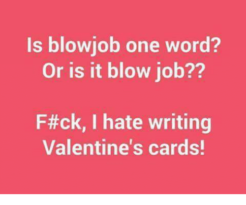 Blowjob, Memes, and Valentine's Card: Is blowjob one word?  Or is it blow job??  F#ck, I hate writing  Valentine's cards!