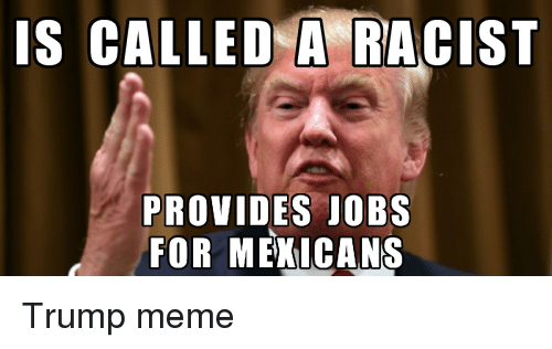 Meme, Memes, and Jobs: IS CALLED A RACIST  PROVIDES JOBS  FOR MEXICANS Trump meme