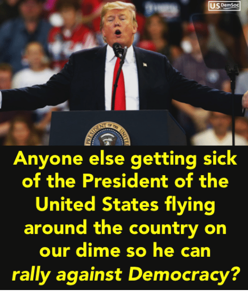 Getting Sick: IS DemSoc  Anyone else getting sick  of the President of the  United States flying  around the country on  our dime so he can  rally against Democracy?