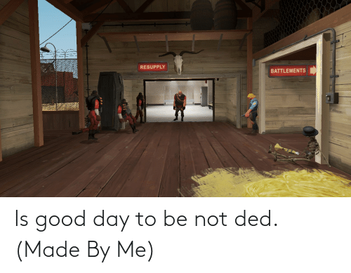good day: Is good day to be not ded. (Made By Me)