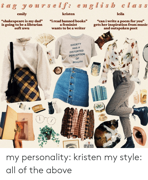 """Kristen: is h C  emily  kristen  leila  """"shakespeare is my dad""""i read banned books""""  """"can i write a poem for you""""  gets her inspiration from music  and outspoken poet  is going to be a librarian  soft uwu  a feminist  wants to be a writer  SOCIETY  HAS A  DISTORTED  PERCEPTION  OF  BEAUTY  STAY IN SCHOOL  OR THIS COULD my personality: kristen my style: all of the above"""