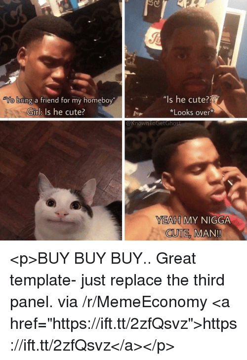 """Cute, My Nigga, and Yeah: Is he cute??  *Looks over*  bring a friend for my homeboy""""  """"l  Girlk Is he cute?  @Known FoGetGhost  YEAH MY NIGGA  CUTE  MAN!! <p>BUY BUY BUY.. Great template- just replace the third panel. via /r/MemeEconomy <a href=""""https://ift.tt/2zfQsvz"""">https://ift.tt/2zfQsvz</a></p>"""