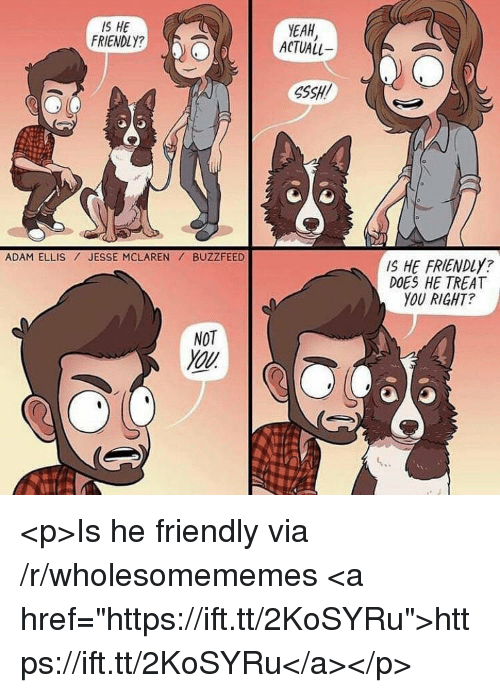 "Yeah, Buzzfeed, and McLaren: IS HE  FRIENDLY?  YEAH  ACTUALL  SSSH!  ADAM ELLIS JESSE MCLAREN BUZZFEED  IS HE FRIENDLY?  DOES HE TREAT  YOU RIGHT?  NOT  You <p>Is he friendly via /r/wholesomememes <a href=""https://ift.tt/2KoSYRu"">https://ift.tt/2KoSYRu</a></p>"