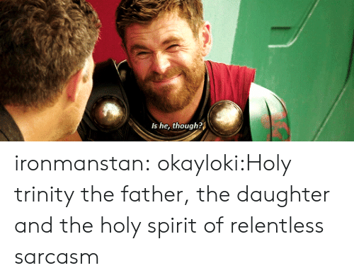 holy spirit: Is he, though? ironmanstan:  okayloki:Holy trinity  the father, the daughter and the holy spirit of relentless sarcasm