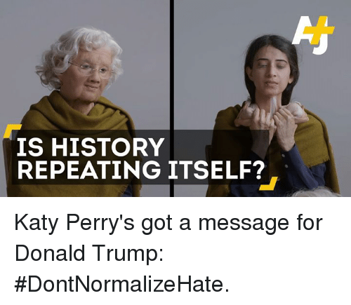 Perrie: IS HISTORY  REPEATING ITSELF? Katy Perry's got a message for Donald Trump: #DontNormalizeHate.