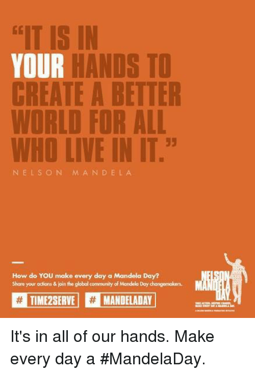 """Community, Memes, and 🤖: IS IN  YOUR  HANDS TO  WHO LIVE IN IT.""""  ELS O  N M A N D ELA  How do YOU make every day a Mandela Day?  Share your actions & join the globol community of Mondelo Day dangemakers.  ITME2SERVE H MANDELADAY It's in all of our hands. Make every day a #MandelaDay."""
