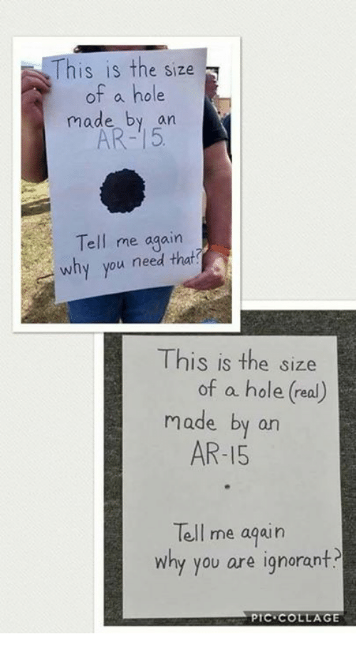 Ignorant, Memes, and Collage: is is the size  of a hole  made by an  AR-15  ell me again  why you need that  This is the size  of a hole (real)  made by on  AR-15  Tell me aqain  why you are ignorant  РТС.COLLAGE