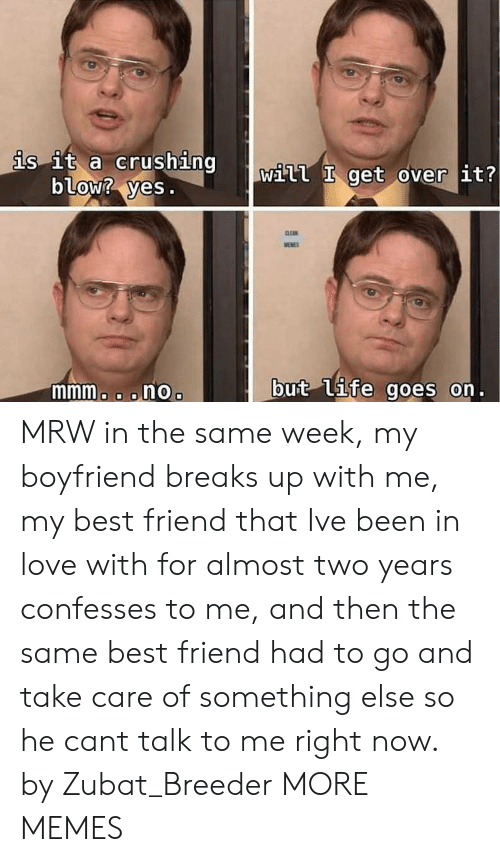 MRW: is it a crushing  blow? yes.  Will get over it?  mmmo o onOo  but (Uife goes on. MRW in the same week, my boyfriend breaks up with me, my best friend that Ive been in love with for almost two years confesses to me, and then the same best friend had to go and take care of something else so he cant talk to me right now. by Zubat_Breeder MORE MEMES