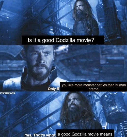 battles: Is it a good Godzilla movie?  you like more monster battles than human  drama.  Only if  MOVIEFANS  Yes. That's what a good Godzilla movie means