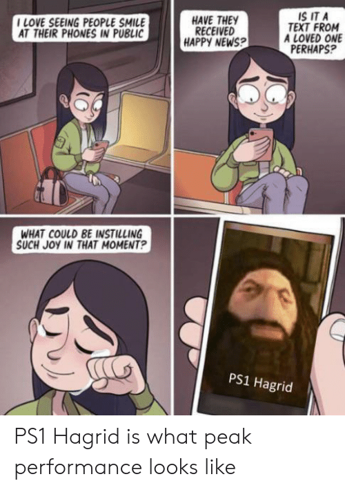 hagrid: IS IT A  TEXT FROM  A LOVED ONE  PERHAPS?  ILOVE SEEING PEOPLE SMILE  AT THEIR PHONES IN PUBLIC  HAVE THEY  RECEIVED  HAPPY NEWS?  WHAT COULD BE INSTILLING  SUCH JOY IN THAT MOMENT?  PS1 Hagrid PS1 Hagrid is what peak performance looks like