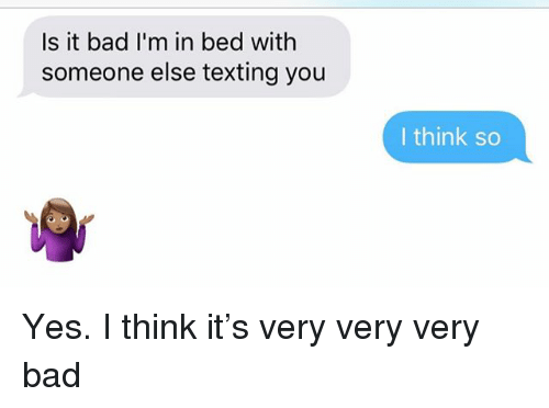 Bad, Relationships, and Texting: Is it bad I'm in bed with  someone else texting you  I think so Yes. I think it's very very very bad