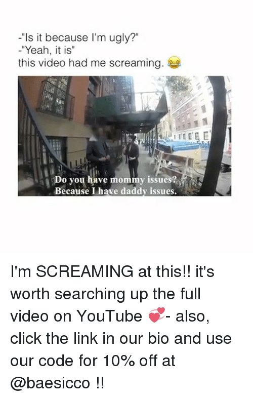 "Click, Memes, and Ugly: -""Is it because I'm ugly?""  -""Yeah, it is""  this video had me screaming  Do you have mommy issues?  Because I have daddy issues. I'm SCREAMING at this!! it's worth searching up the full video on YouTube 💞- also, click the link in our bio and use our code for 10% off at @baesicco !!"