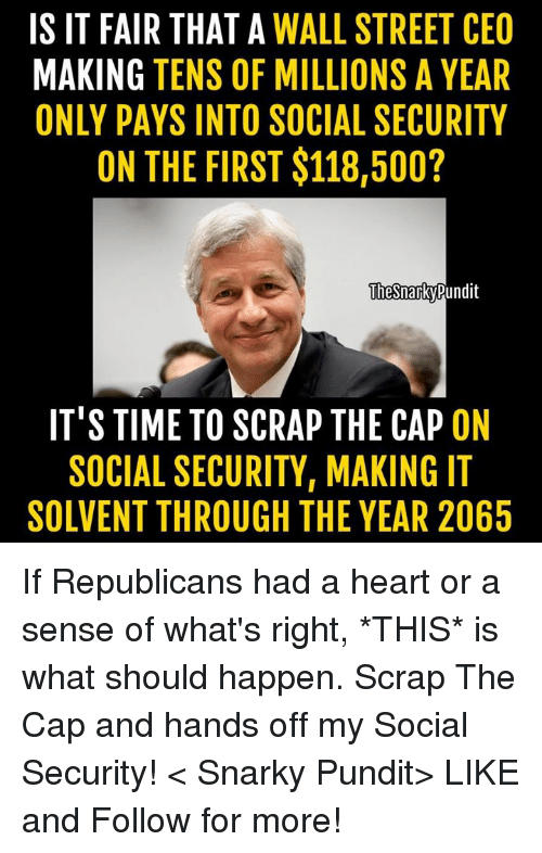 pundits: IS IT FAIR THAT A  WALL STREET CEO  MAKING TENS OF MILLIONS A YEAR  ONLY PAYS INTO SOCIAL SECURITY  ON THE FIRST $118,500?  The Snarky Pundit  IT'S TIME TO SCRAP THE CAP ON  SOCIAL SECURITY, MAKING IT  SOLVENT THROUGH THE YEAR 2065 If Republicans had a heart or a sense of what's right, *THIS* is what should happen. Scrap The Cap and hands off my Social Security! < Snarky Pundit> LIKE and Follow for more!