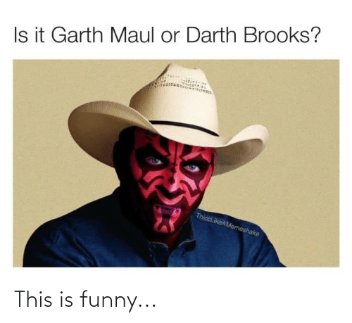 Garth: Is it Garth Maul or Darth Brooks?  ThiccLikeAMemeshake This is funny...