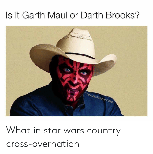 Garth: Is it Garth Maul or Darth Brooks?  ThiccLikeAMemeshake What in star wars country cross-overnation