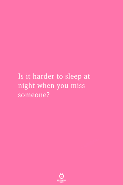 Miss Someone: Is it harder to sleep at  night when you miss  someone?