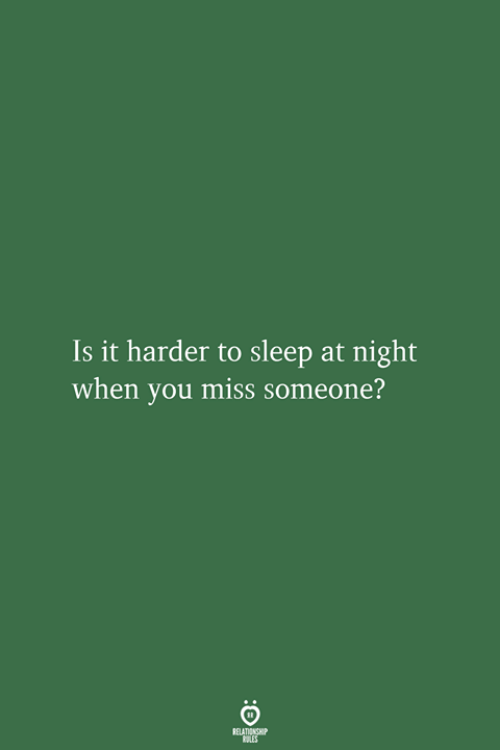 Miss Someone: Is it harder to sleep at night  when you miss someone?  RELATIONSHIP  LES