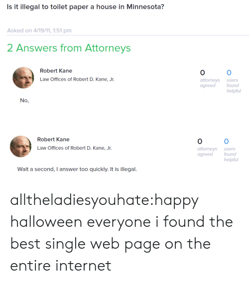 attorneys: Is it illegal to toilet paper a house in Minnesota?  Asked on 4/19/11, 1:51 pm  2 Answers from Attorneys  Robert Kane  0  attorneys users  agreed  0  Law Offices of Robert D. Kane, Jr.  found  helpful  No,   Robert Kane  0  attorneys users  agreed found  0  Law Offices of Robert D. Kane, Jr.  helpful  Wait a second, I answer too quickly. It is illegal. alltheladiesyouhate:happy halloween everyone i found the best single web page on the entire internet