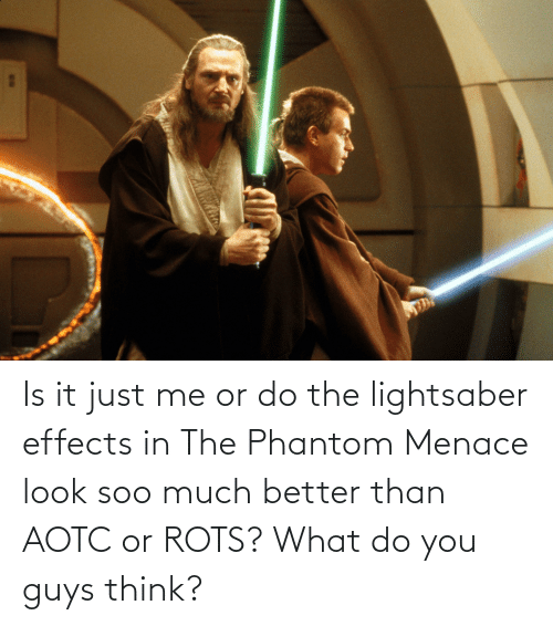 the phantom menace: Is it just me or do the lightsaber effects in The Phantom Menace look soo much better than AOTC or ROTS? What do you guys think?