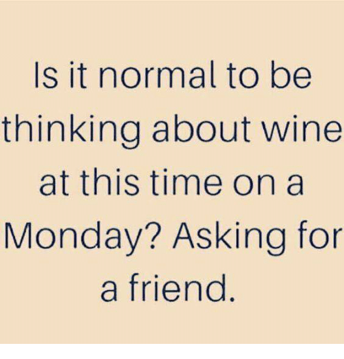 Dank, Wine, and Time: Is it normal to be  thinking about wine  at this time on a  Monday? Asking for  a friend