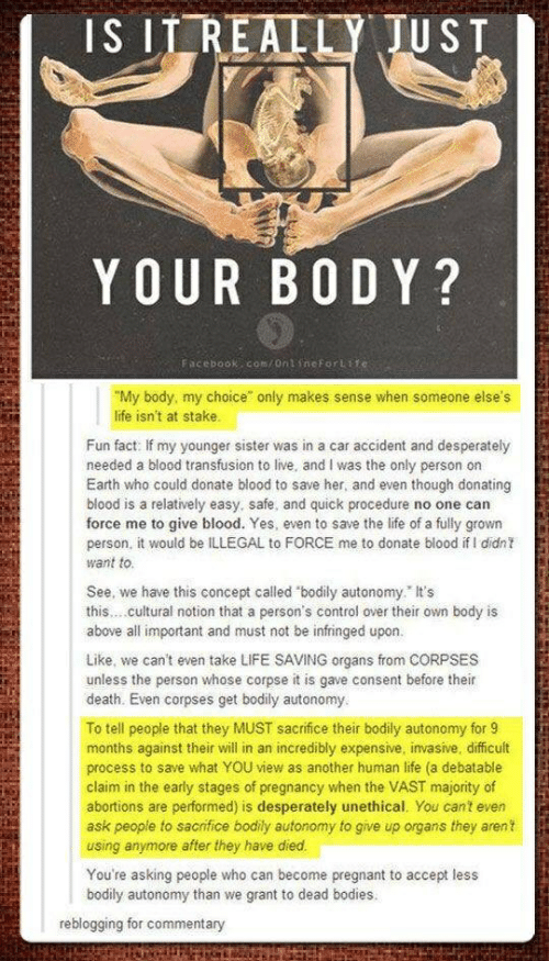 """blood transfusion: IS IT REALLY JUST  YOUR BODY?  Facebook com/Ont ineforLife:  """"My body, my choice"""" only makes sense when someone else's  life isn't at stake.  Fun fact: If my younger sister was in a car accident and desperately  needed a blood transfusion to live, and I was the only person on  Earth who could donate blood to save her, and even though donating  blood is a relatively easy, safe, and quick procedure no one can  force me to give blood. Yes, even to save the life of a fully grown  person, it would be ILLEGAL to FORCE me to donate blood if l didnt  want to  See, we have this concept called """"bodily autonomy. It's  this .cultural notion that a person's control over their own body is  above all important and must not be infringed upon.  Like, we can't even take LIFE SAVING organs from CORPSES  unless the person whose corpse it is gave consent before their  death. Even corpses get bodily autonomy.  To tell people that they MUST sacrifice their bodily autonomy for 9  months against their will in an incredibly expensive, invasive, difficult  process to save what YOU view as another human life (a debatable  claim in the early stages of pregnancy when the VAST majority of  abortions are performed) is desperately unethical. You cant even  ask people to sacrifice bodily autonomy to give up organs they arent  using anymore after they have died.  You're asking people who can become pregnant to accept less  bodily autonomy than we grant to dead bodies.  reblogging for commentary"""