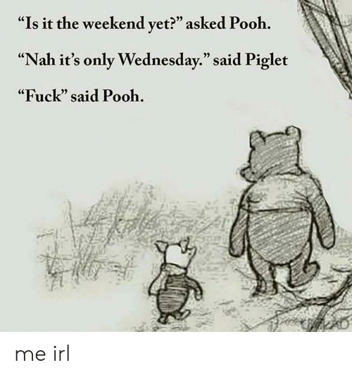 """Its Only Wednesday: """"Is it the weekend vet?"""" asked Pooh.  """"Nah it's only Wednesday."""" said Piglet  """"Fuck"""" said Pooh.  (C  05 me irl"""