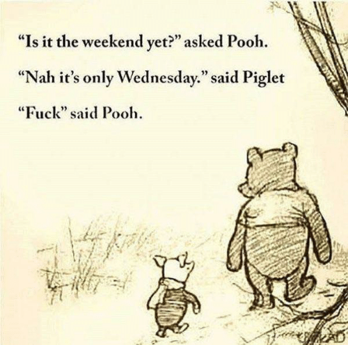 """piglet: """"Is it the weekend vet?"""" asked Pooh.  """"Nah it's only Wednesday."""" said Piglet  """"Fuck"""" said Pooh  92"""