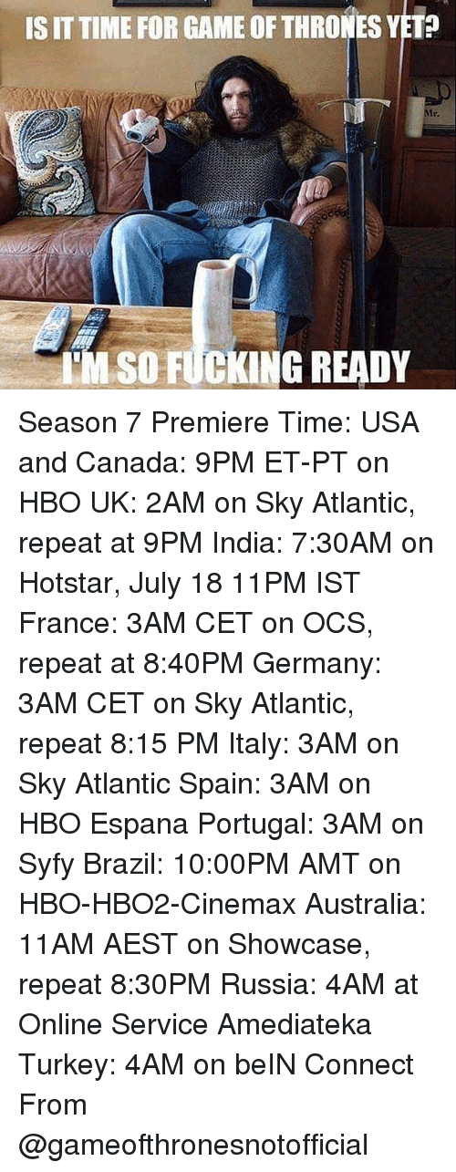 Turkeyism: IS IT TIME FOR GAME OF THRONES YET?  Mr.  TM SO FUCKING READY Season 7 Premiere Time: USA and Canada: 9PM ET-PT on HBO UK: 2AM on Sky Atlantic, repeat at 9PM India: 7:30AM on Hotstar, July 18 11PM IST France: 3AM CET on OCS, repeat at 8:40PM Germany: 3AM CET on Sky Atlantic, repeat 8:15 PM Italy: 3AM on Sky Atlantic Spain: 3AM on HBO Espana Portugal: 3AM on Syfy Brazil: 10:00PM AMT on HBO-HBO2-Cinemax Australia: 11AM AEST on Showcase, repeat 8:30PM Russia: 4AM at Online Service Amediateka Turkey: 4AM on beIN Connect From @gameofthronesnotofficial