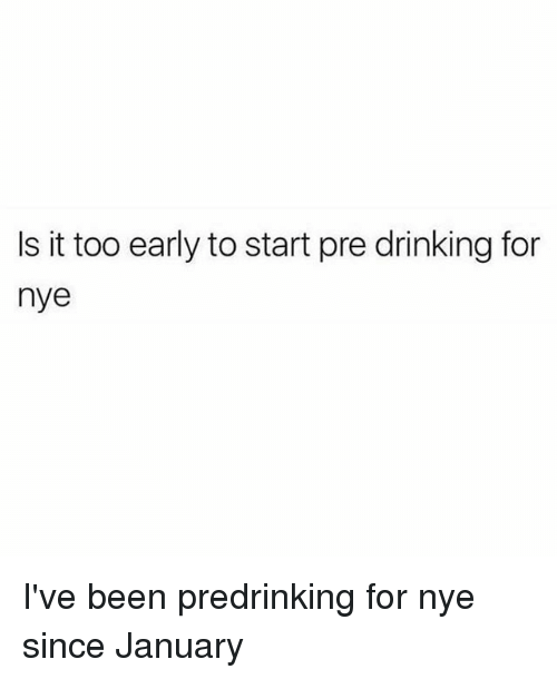Drinking, Girl Memes, and Been: Is it too early to start pre drinking for  nye I've been predrinking for nye since January